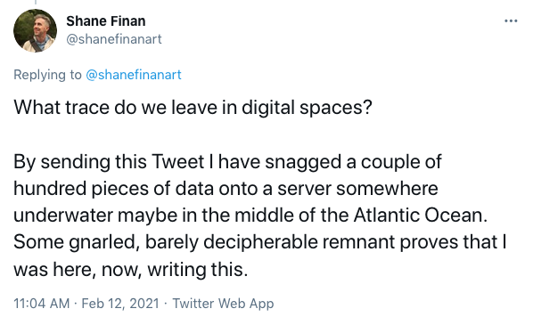 A screen-capture of a Tweet by Shane Finan dated February 12th 2021 that reads: What trace do we leave in digital spaces? By sending this Tweet I have snagged a couple of hundred pieces of data onto a server somewhere underwater maybe in the middle of the Atlantic Ocean. Some gnarled, barely decipherable remnant proves that I was here, now, writing this.